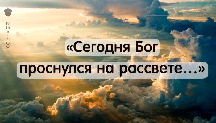 Красивое стихотворение: «Сегодня Бог проснулся на рассвете…»