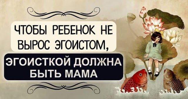 Чтобы ребенок не вырос эгоистом, эгоисткой должна быть мама!