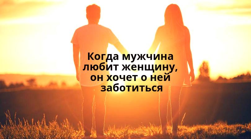 Когда мужчина любит женщину, он хочет о ней заботиться!