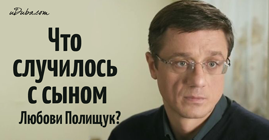 Важная новость: Куда пропал сын Любови Полищук?