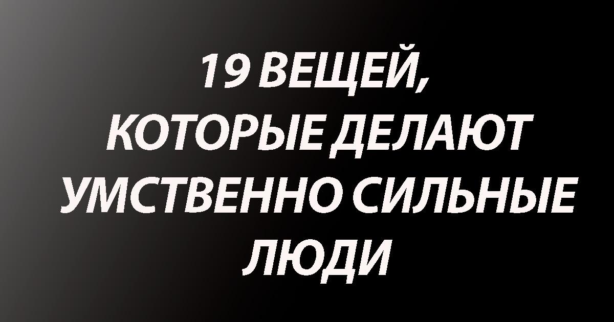 19 вещей, которые делают умственно сильные люди