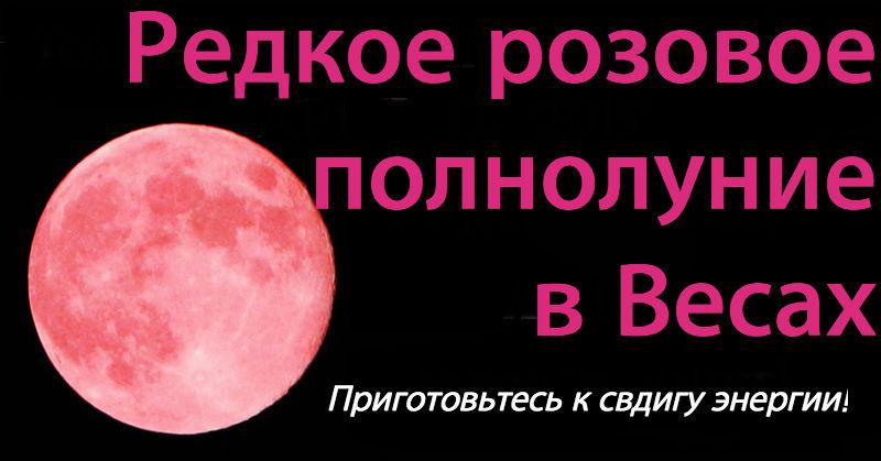 Редкая розовая Луна будет в Весах 11 апреля. Вот как схватиться за этот шанс!